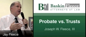 Jay Fleece, of Baskin Fleece, points out the differences, advantages and disadvantages of Probate and Trusts.